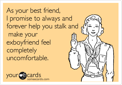 As your best friend, I promise to always and forever help you stalk and  make your exboyfriend feel completely uncomfortable.