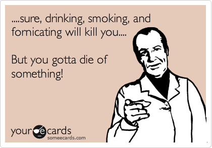 ....sure, drinking, smoking, and fornicating will kill you....  But you gotta die of something!