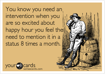 You know you need an intervention when you are so excited about happy hour you feel the need to mention it in a status 8 times a month.