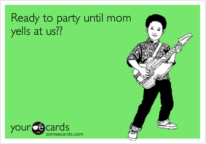 Ready to party until mom yells at us??