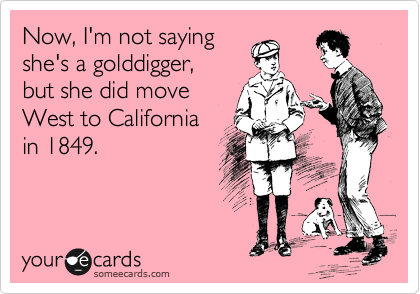 Now, I'm not saying  she's a golddigger,  but she did move  West to California  in 1849.