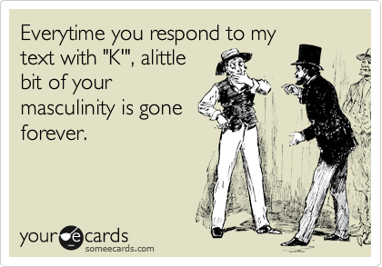 "Everytime you respond to my text with ""K'"", alittle bit of your masculinity is gone forever."