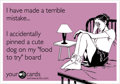"""I have made a terrible mistake...   I accidentally pinned a cute  dog on my """"food  to try"""" board"""