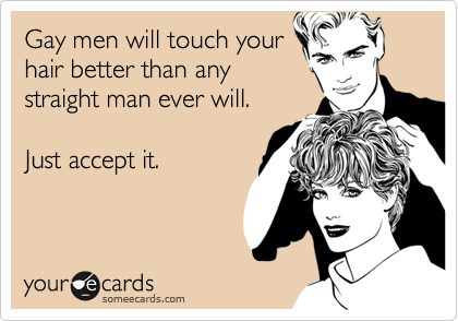 Gay men will touch your hair better than any straight man ever will.  Just accept it.