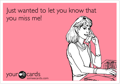 Just wanted to let you know that you miss me!