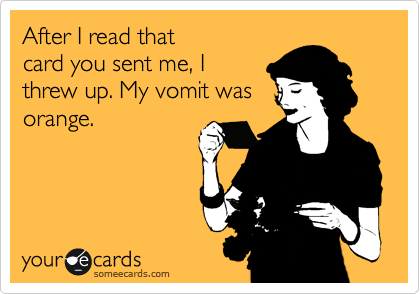 After I read that card you sent me, I  threw up. My vomit was orange.