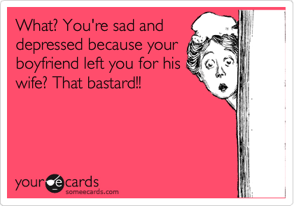 What? You're sad and depressed because your boyfriend left you for his wife? That bastard!!