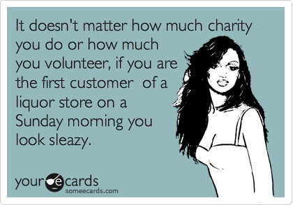 It doesn't matter how much charity you do or how much you volunteer, if you are the first customer  of a liquor store on a Sunday morning you look sleazy.