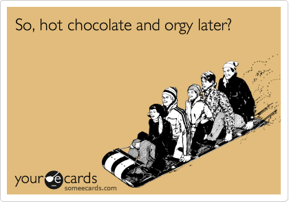 So, hot chocolate and orgy later?