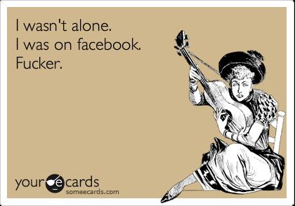 I wasn't alone.   I was on facebook. Fucker.