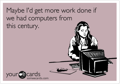 Maybe I'd get more work done if we had computers from this century.