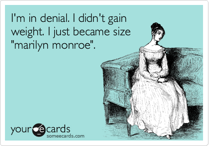 "I'm in denial. I didn't gain weight. I just became size ""marilyn monroe""."