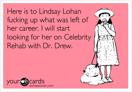 Here is to Lindsay Lohan fucking up what was left of her career. I will start looking for her on Celebrity Rehab with Dr. Drew.