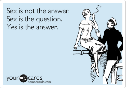 Sex is not the answer. Sex is the question.  Yes is the answer.