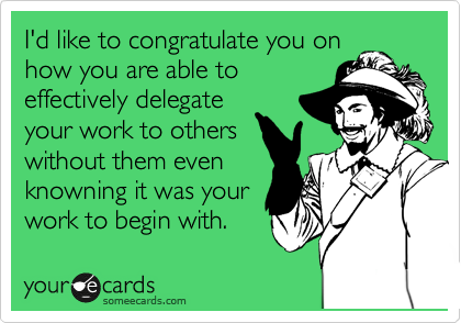 I'd like to congratulate you on how you are able to effectively delegate your work to others without them even knowning it was your work to begin with.