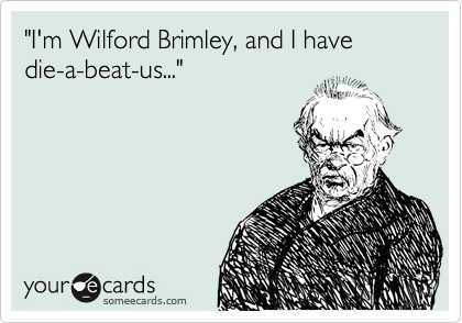 """""""I'm Wilford Brimley, and I have die-a-beat-us..."""""""