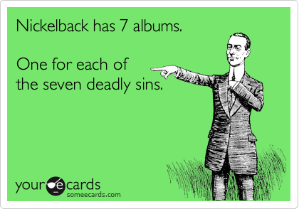 Nickelback has 7 albums.    One for each of  the seven deadly sins.