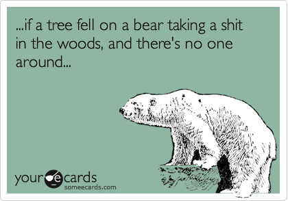 ...if a tree fell on a bear taking a shit in the woods, and there's no one around...