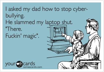 "I asked my dad how to stop cyber-bullying.  He slammed my laptop shut.  ""There.  Fuckin' magic""."