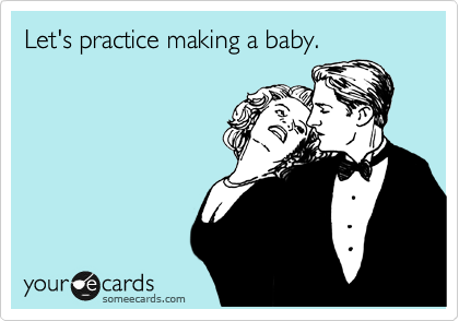 Let's practice making a baby.