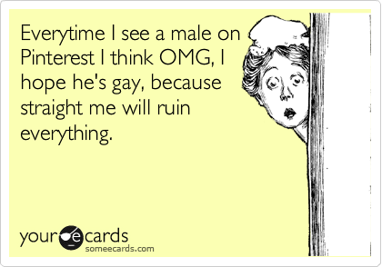 Everytime I see a male on Pinterest I think OMG, I hope he's gay, because straight me will ruin everything.