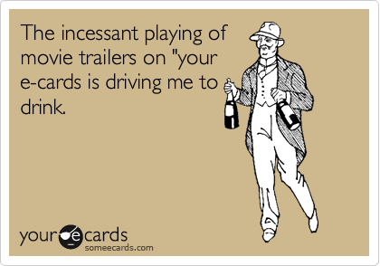 """The incessant playing of movie trailers on """"your e-cards is driving me to drink."""