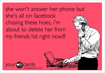 she won't answer her phone but she's all on facebook chasing these hoes, i'm about to delete her from my friends list right now!!!