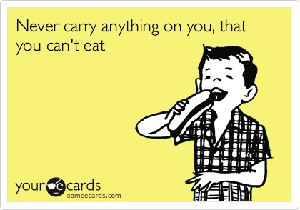 Never carry anything on you, that you can't eat