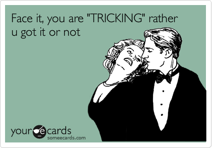 """Face it, you are """"TRICKING"""" rather u got it or not"""