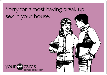 Sorry for almost having break up sex in your house.