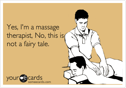 Yes, I'm a massage therapist, No, this is not a fairy tale.