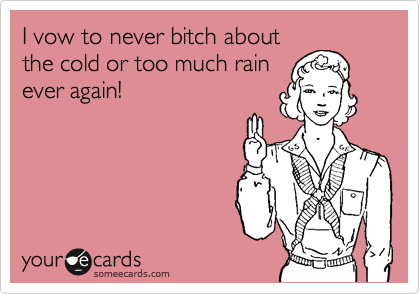 I vow to never bitch about the cold or too much rain ever again!