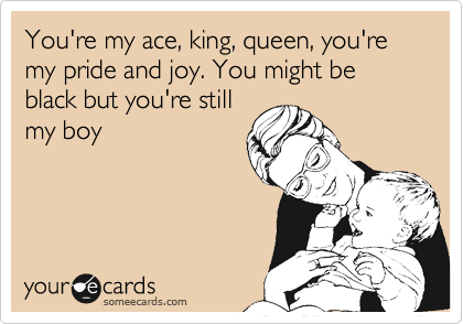 You're my ace, king, queen, you're my pride and joy. You might be black but you're still my boy