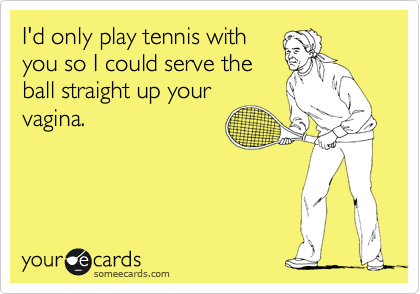 I'd only play tennis with you so I could serve the ball straight up your vagina.