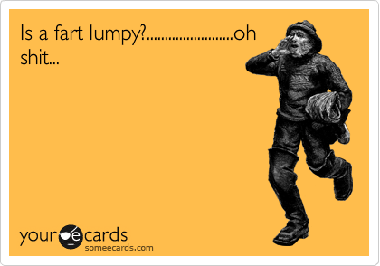 Is a fart lumpy?........................oh shit...