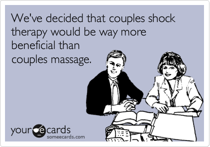 We've decided that couples shock therapy would be way more beneficial than couples massage.