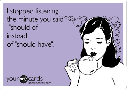 """I stopped listening  the minute you said  """"should of"""" instead of """"should have""""."""