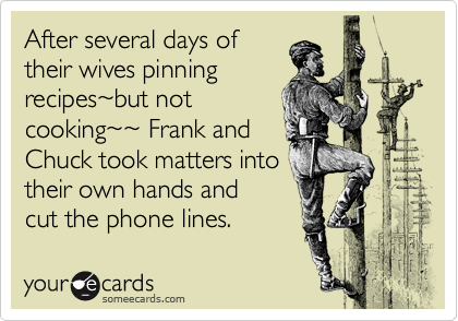 After several days of their wives pinning recipes%7Ebut not cooking%7E%7E Frank and Chuck took matters into their own hands and  cut the phone lines.