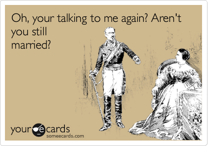 Oh, your talking to me again? Aren't you still  married?