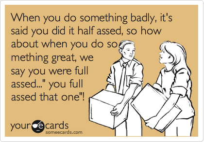 "When you do something badly, it's said you did it half assed, so how about when you do so mething great, we say you were full assed..."" you full assed that one""!"