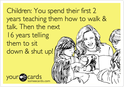 Children: You spend their first 2 years teaching them how to walk & talk. Then the next 16 years telling them to sit down & shut up!
