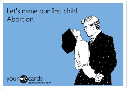 Let's name our first child Abortion.