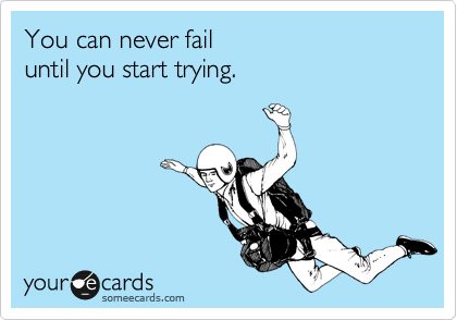 You can never fail until you start trying.