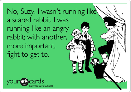 No, Suzy. I wasn't running like a scared rabbit. I was running like an angry rabbit; with another, more important, fight to get to.