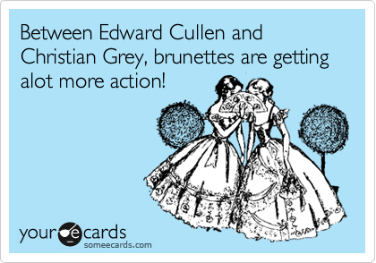 Between Edward Cullen and Christian Grey, brunettes are getting alot more action!