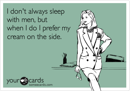 I don't always sleep with men, but when I do I prefer my cream on the side.