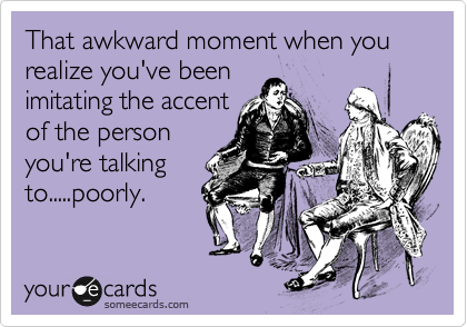 That awkward moment when you realize you've been imitating the accent of the person you're talking to.....poorly.