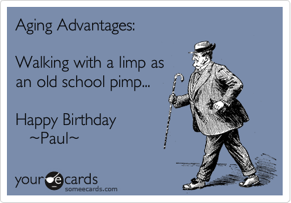 Aging Advantages:  Walking with a limp as an old school pimp...  Happy Birthday     %7EPaul%7E