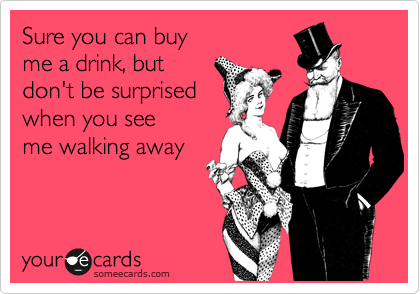 Sure you can buy me a drink, but don't be surprised  when you see me walking away