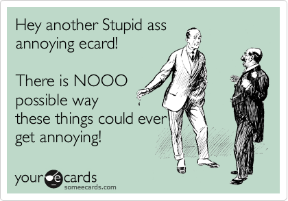 Hey another Stupid ass annoying ecard!  There is NOOO possible way these things could ever get annoying!